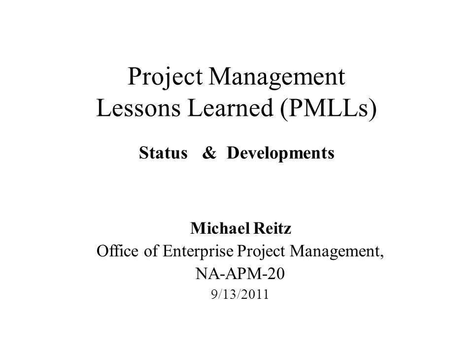 Project Management Lessons Learned (PMLLs) Status & Developments Michael Reitz Office of Enterprise Project Management, NA-APM-20 9/13/2011