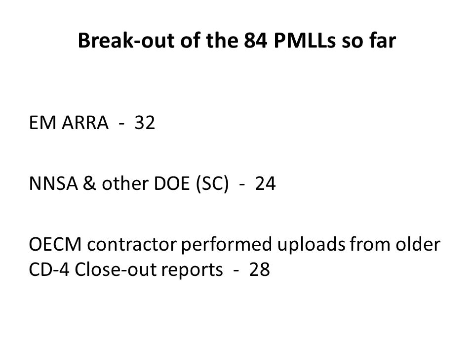 Break-out of the 84 PMLLs so far EM ARRA - 32 NNSA & other DOE (SC) - 24 OECM contractor performed uploads from older CD-4 Close-out reports - 28