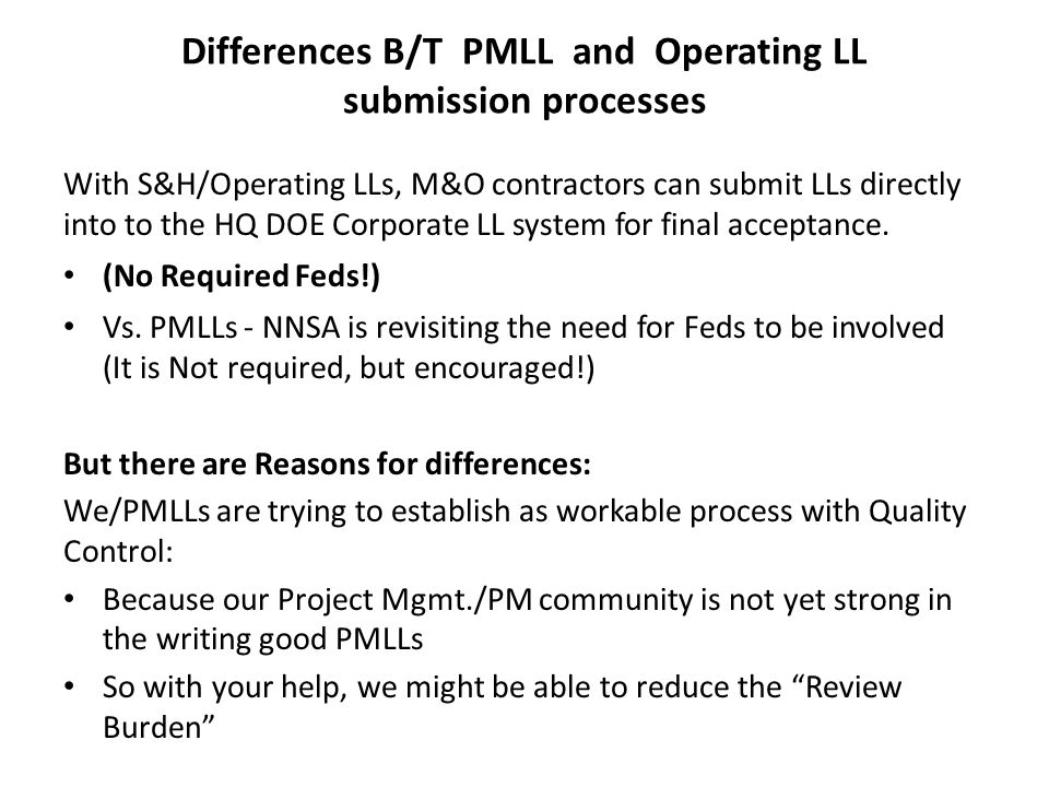 Differences B/T PMLL and Operating LL submission processes With S&H/Operating LLs, M&O contractors can submit LLs directly into to the HQ DOE Corporat
