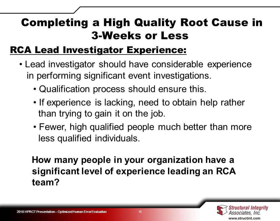 2010 HPRCT Presentation – Optimized Human Error Evaluation 10 RCA Lead Investigator Experience: Lead investigator should have considerable experience in performing significant event investigations.
