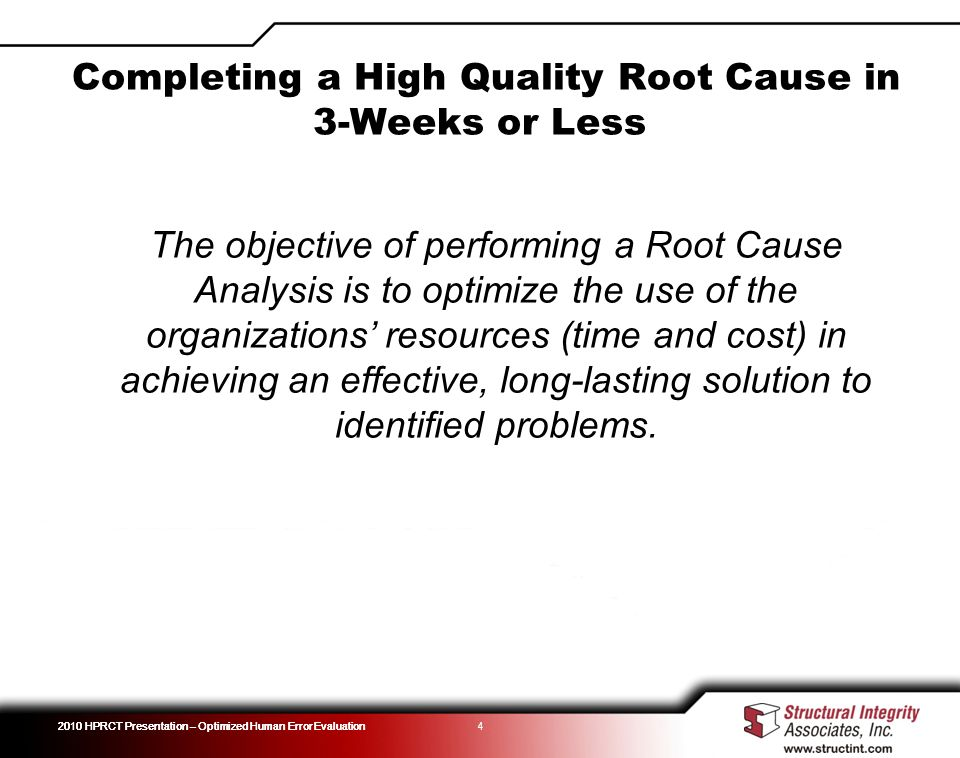 4 The objective of performing a Root Cause Analysis is to optimize the use of the organizations resources (time and cost) in achieving an effective, long-lasting solution to identified problems.
