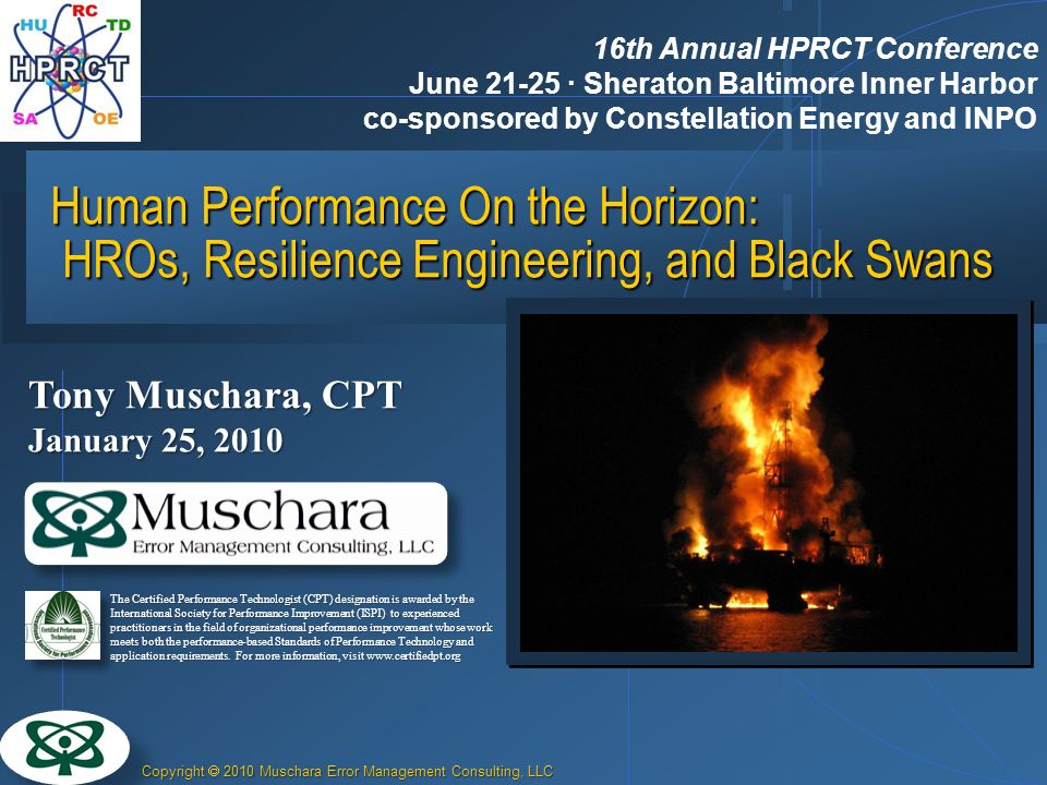 Copyright 2010 Muschara Error Management Consulting, LLC Human Performance On the Horizon: HROs, Resilience Engineering, and Black Swans Tony Muschara, CPT January 25, 2010 The Certified Performance Technologist (CPT) designation is awarded by the International Society for Performance Improvement (ISPI) to experienced practitioners in the field of organizational performance improvement whose work meets both the performance-based Standards of Performance Technology and application requirements.