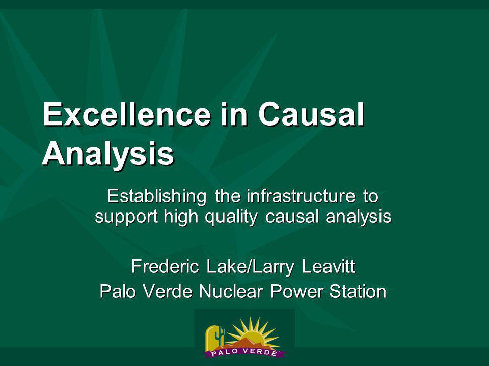 Excellence in Causal Analysis Establishing the infrastructure to support high quality causal analysis Frederic Lake/Larry Leavitt Palo Verde Nuclear Power Station Establishing the infrastructure to support high quality causal analysis Frederic Lake/Larry Leavitt Palo Verde Nuclear Power Station