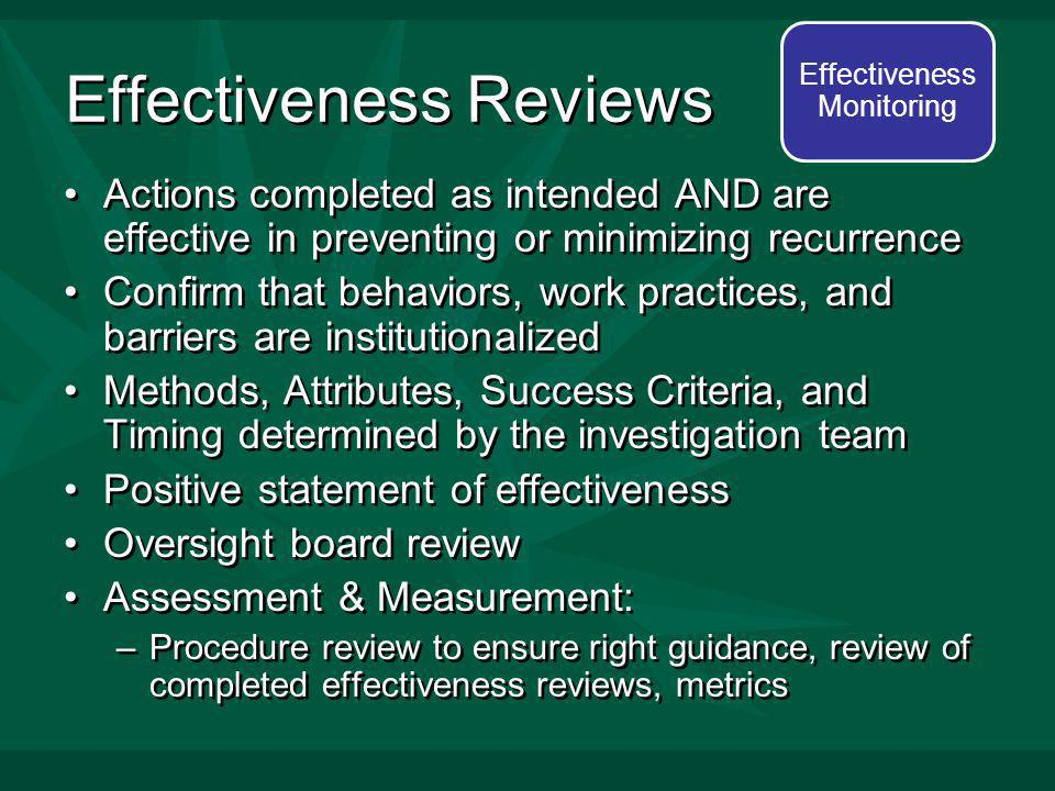 Effectiveness Reviews Actions completed as intended AND are effective in preventing or minimizing recurrence Confirm that behaviors, work practices, and barriers are institutionalized Methods, Attributes, Success Criteria, and Timing determined by the investigation team Positive statement of effectiveness Oversight board review Assessment & Measurement: –Procedure review to ensure right guidance, review of completed effectiveness reviews, metrics Actions completed as intended AND are effective in preventing or minimizing recurrence Confirm that behaviors, work practices, and barriers are institutionalized Methods, Attributes, Success Criteria, and Timing determined by the investigation team Positive statement of effectiveness Oversight board review Assessment & Measurement: –Procedure review to ensure right guidance, review of completed effectiveness reviews, metrics Effectiveness Monitoring