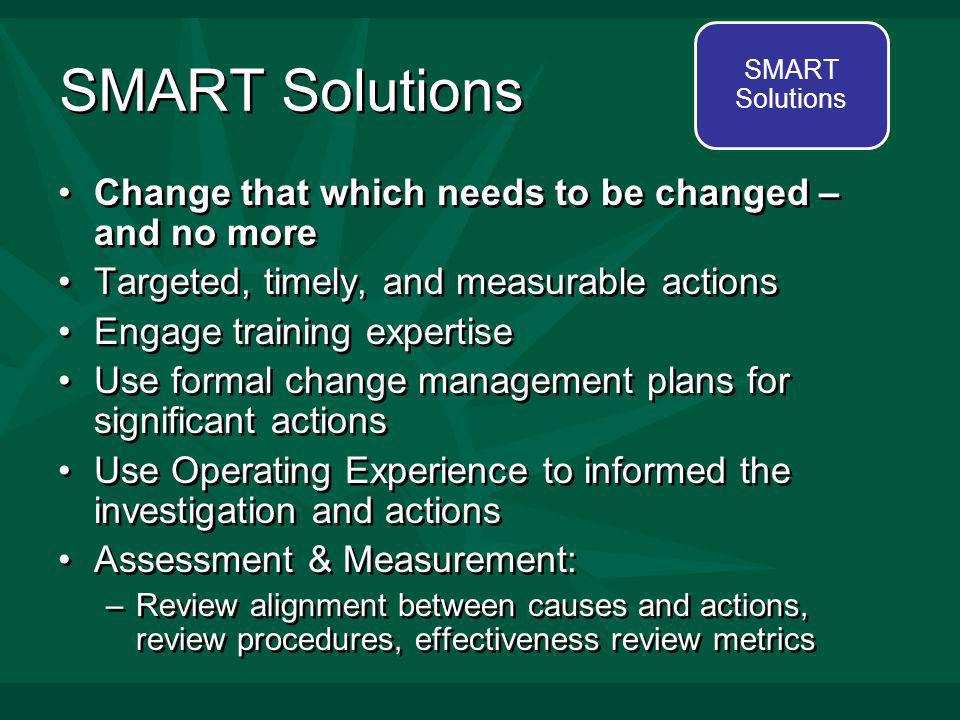 SMART Solutions Change that which needs to be changed – and no more Targeted, timely, and measurable actions Engage training expertise Use formal change management plans for significant actions Use Operating Experience to informed the investigation and actions Assessment & Measurement: –Review alignment between causes and actions, review procedures, effectiveness review metrics Change that which needs to be changed – and no more Targeted, timely, and measurable actions Engage training expertise Use formal change management plans for significant actions Use Operating Experience to informed the investigation and actions Assessment & Measurement: –Review alignment between causes and actions, review procedures, effectiveness review metrics SMART Solutions