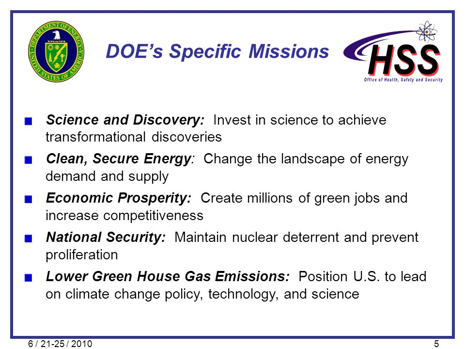 6 / 21-25 / 20105 DOEs Specific Missions Science and Discovery: Invest in science to achieve transformational discoveries Clean, Secure Energy: Change
