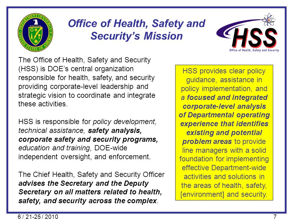 6 / 21-25 / 20107 Office of Health, Safety and Securitys Mission The Office of Health, Safety and Security (HSS) is DOEs central organization responsi