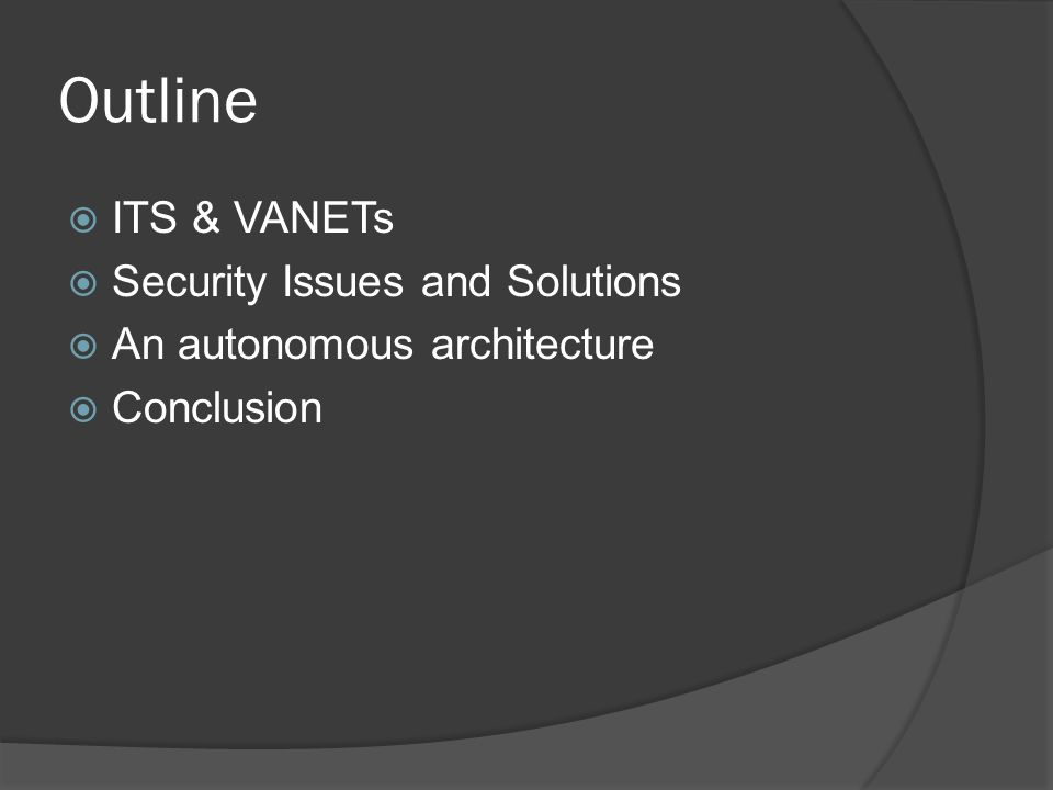 Outline ITS & VANETs Security Issues and Solutions An autonomous architecture Conclusion