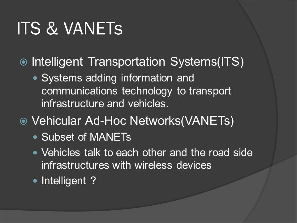 ITS & VANETs Intelligent Transportation Systems(ITS) Systems adding information and communications technology to transport infrastructure and vehicles