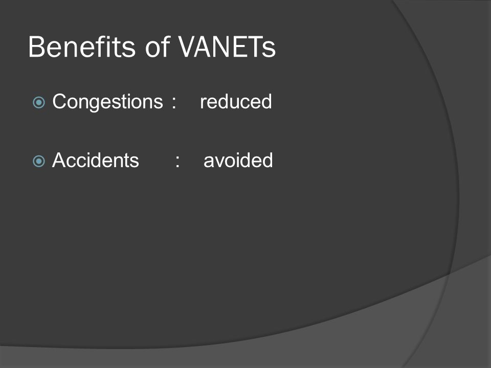 Benefits of VANETs Congestions : reduced Accidents : avoided