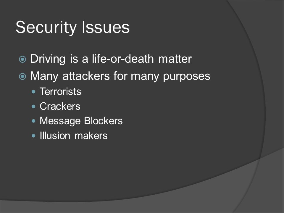 Security Issues Driving is a life-or-death matter Many attackers for many purposes Terrorists Crackers Message Blockers Illusion makers