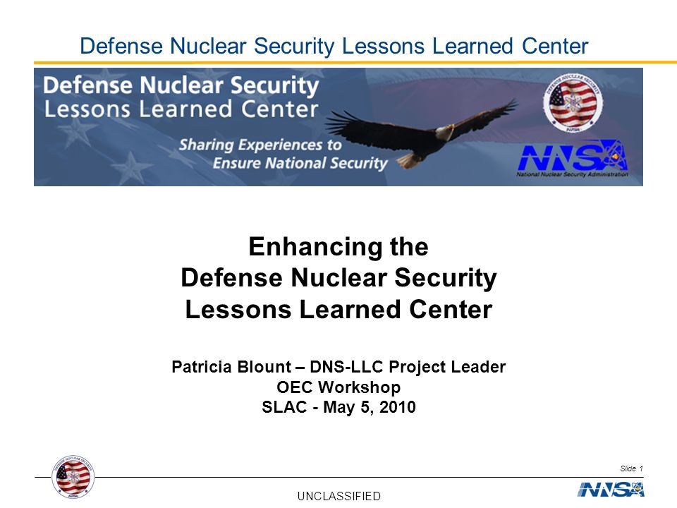 UNCLASSIFIED Slide 1 Defense Nuclear Security Lessons Learned Center Enhancing the Defense Nuclear Security Lessons Learned Center Patricia Blount – D