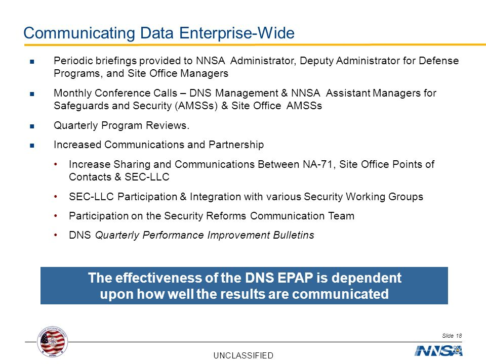 UNCLASSIFIED Slide 18 Communicating Data Enterprise-Wide Periodic briefings provided to NNSA Administrator, Deputy Administrator for Defense Programs,