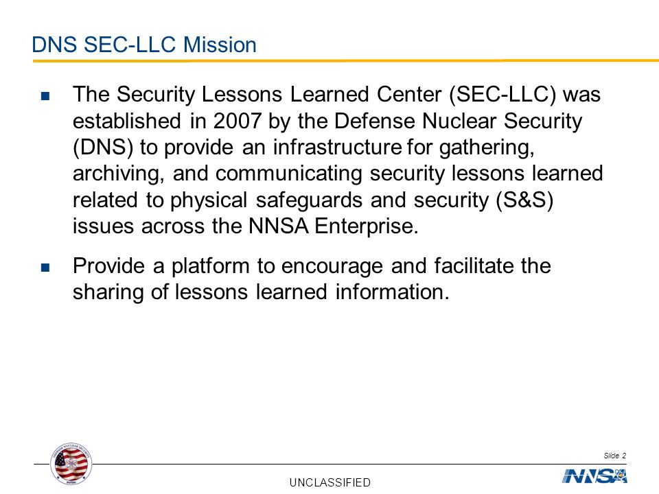 UNCLASSIFIED Slide 2 DNS SEC-LLC Mission The Security Lessons Learned Center (SEC-LLC) was established in 2007 by the Defense Nuclear Security (DNS) t