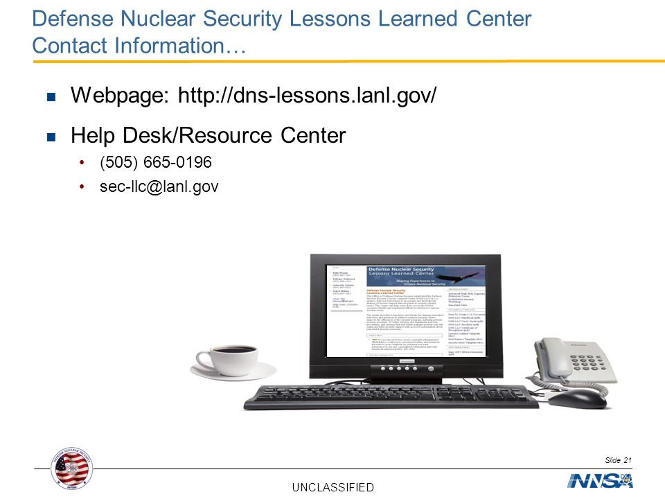 UNCLASSIFIED Defense Nuclear Security Lessons Learned Center Contact Information… Webpage: http://dns-lessons.lanl.gov/ Help Desk/Resource Center (505