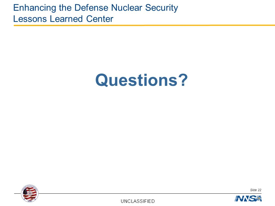 UNCLASSIFIED Enhancing the Defense Nuclear Security Lessons Learned Center Questions? Slide 22