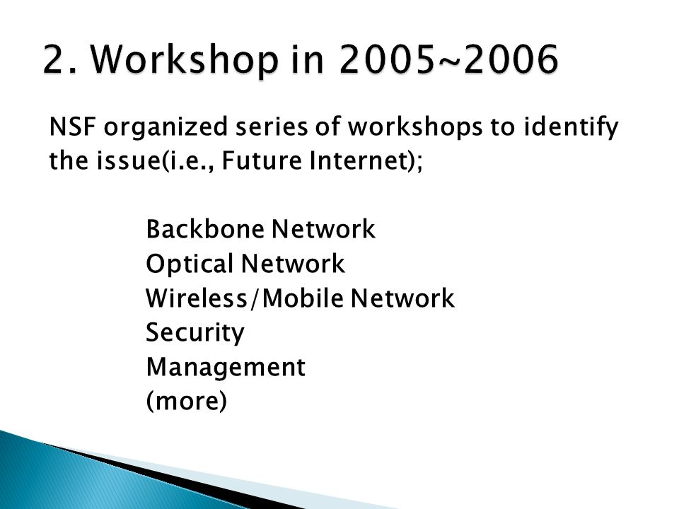 NSF organized series of workshops to identify the issue(i.e., Future Internet); Backbone Network Optical Network Wireless/Mobile Network Security Management (more)
