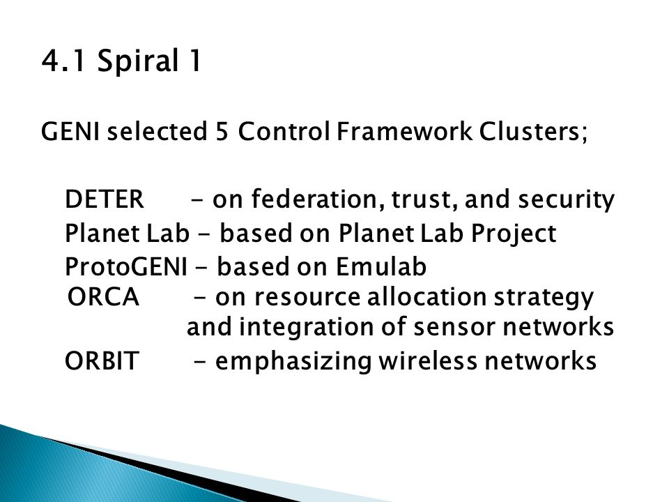 4.1 Spiral 1 GENI selected 5 Control Framework Clusters; DETER - on federation, trust, and security Planet Lab - based on Planet Lab Project ProtoGENI - based on Emulab ORCA - on resource allocation strategy and integration of sensor networks ORBIT - emphasizing wireless networks