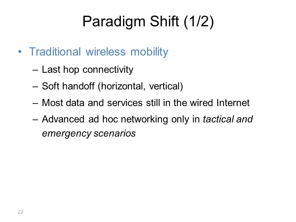 Paradigm Shift (1/2) Traditional wireless mobility –Last hop connectivity –Soft handoff (horizontal, vertical) –Most data and services still in the wired Internet –Advanced ad hoc networking only in tactical and emergency scenarios 22