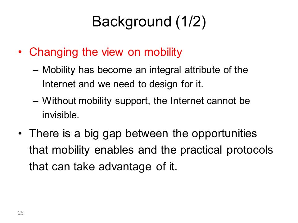 Background (1/2) Changing the view on mobility –Mobility has become an integral attribute of the Internet and we need to design for it.