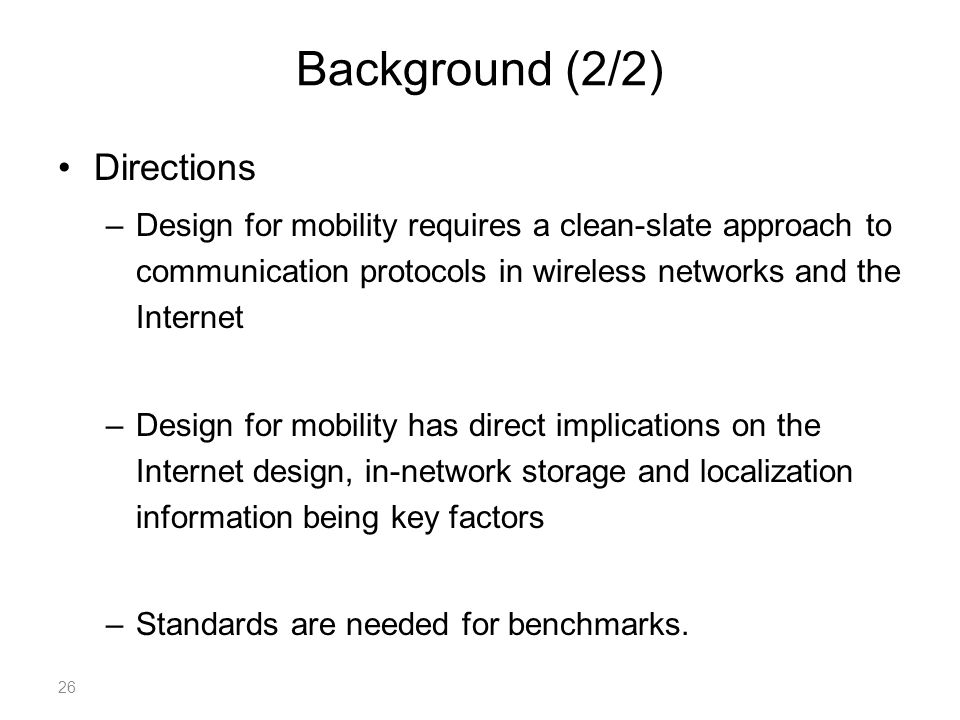Background (2/2) Directions –Design for mobility requires a clean-slate approach to communication protocols in wireless networks and the Internet –Design for mobility has direct implications on the Internet design, in-network storage and localization information being key factors –Standards are needed for benchmarks.