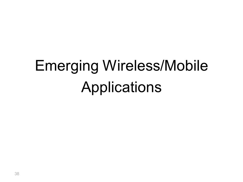 Emerging Wireless/Mobile Applications 38
