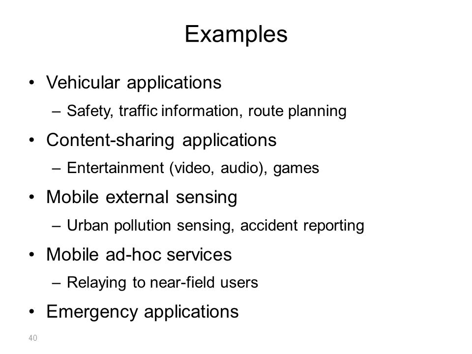Examples Vehicular applications –Safety, traffic information, route planning Content-sharing applications –Entertainment (video, audio), games Mobile external sensing –Urban pollution sensing, accident reporting Mobile ad-hoc services –Relaying to near-field users Emergency applications 40