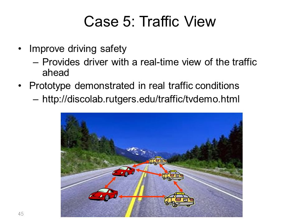 Case 5: Traffic View Improve driving safety –Provides driver with a real-time view of the traffic ahead Prototype demonstrated in real traffic conditions –http://discolab.rutgers.edu/traffic/tvdemo.html 45