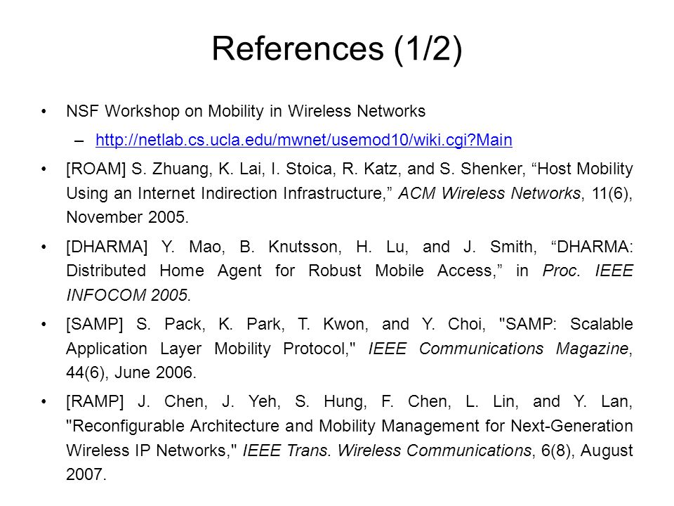 References (1/2) NSF Workshop on Mobility in Wireless Networks –http://netlab.cs.ucla.edu/mwnet/usemod10/wiki.cgi Mainhttp://netlab.cs.ucla.edu/mwnet/usemod10/wiki.cgi Main [ROAM] S.