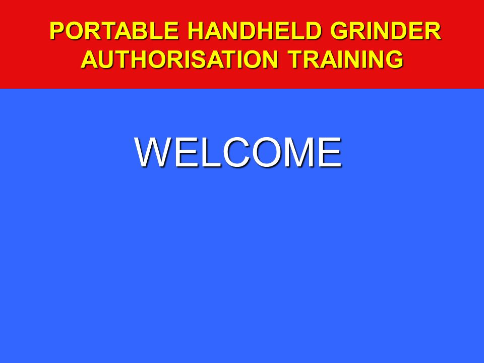 WELCOME PORTABLE HANDHELD GRINDER AUTHORISATION TRAINING PORTABLE HANDHELD GRINDER AUTHORISATION TRAINING