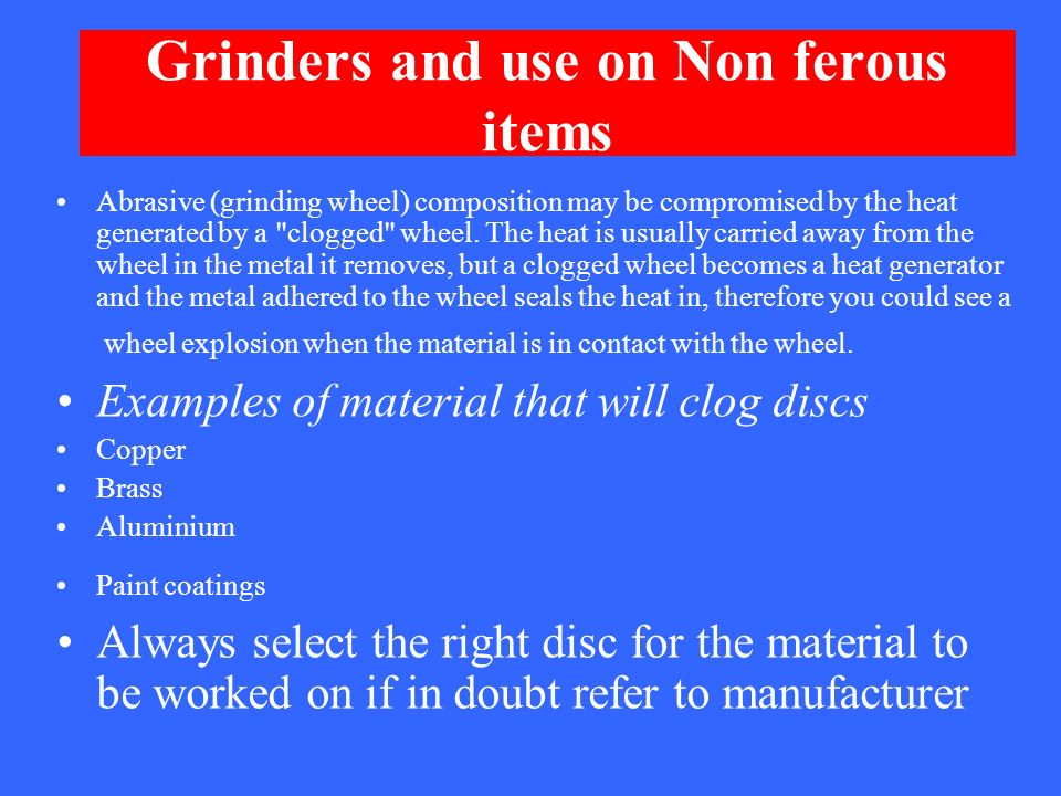 Grinders and use on Non ferous items Abrasive (grinding wheel) composition may be compromised by the heat generated by a