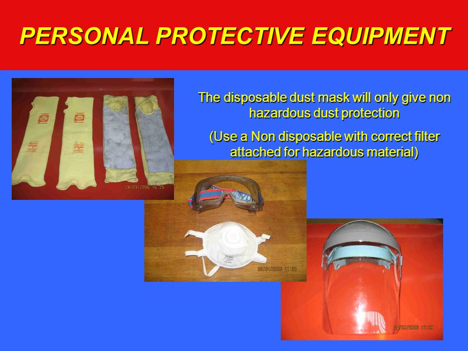 PERSONAL PROTECTIVE EQUIPMENT The disposable dust mask will only give non hazardous dust protection (Use a Non disposable with correct filter attached
