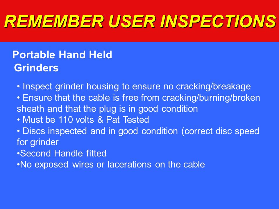 REMEMBER USER INSPECTIONS Portable Hand Held Grinders Inspect grinder housing to ensure no cracking/breakage Ensure that the cable is free from cracki