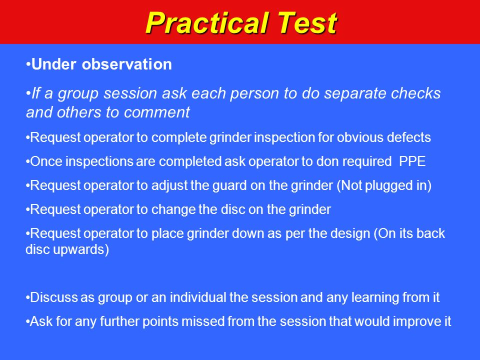 Practical Test Under observation If a group session ask each person to do separate checks and others to comment Request operator to complete grinder i