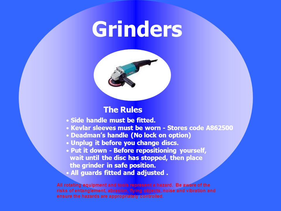 Grinders Side handle must be fitted. Kevlar sleeves must be worn - Stores code A862500 Deadmans handle (No lock on option) Unplug it before you change
