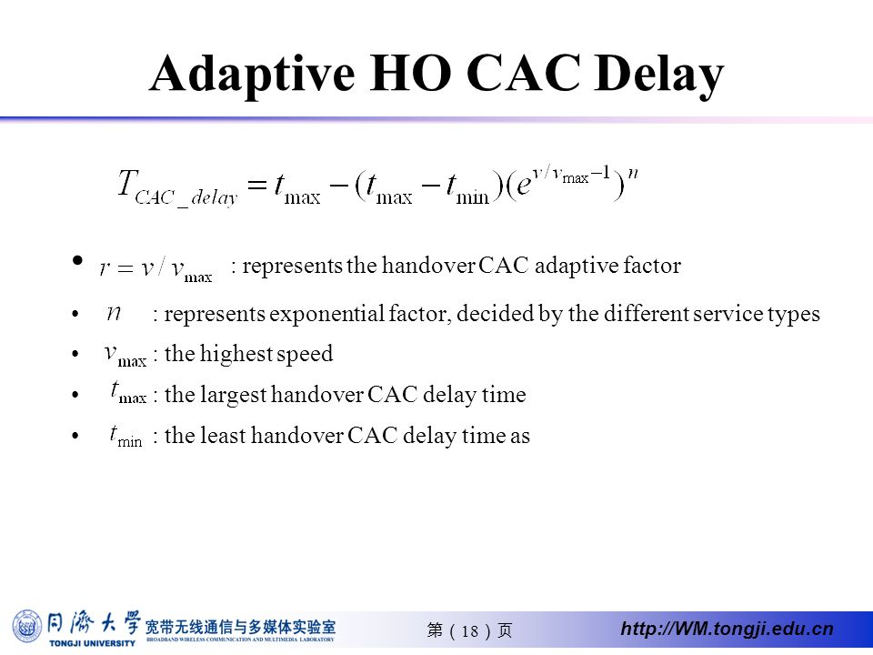 18 http://WM.tongji.edu.cn Adaptive HO CAC Delay : represents the handover CAC adaptive factor : represents exponential factor, decided by the different service types : the highest speed : the largest handover CAC delay time : the least handover CAC delay time as