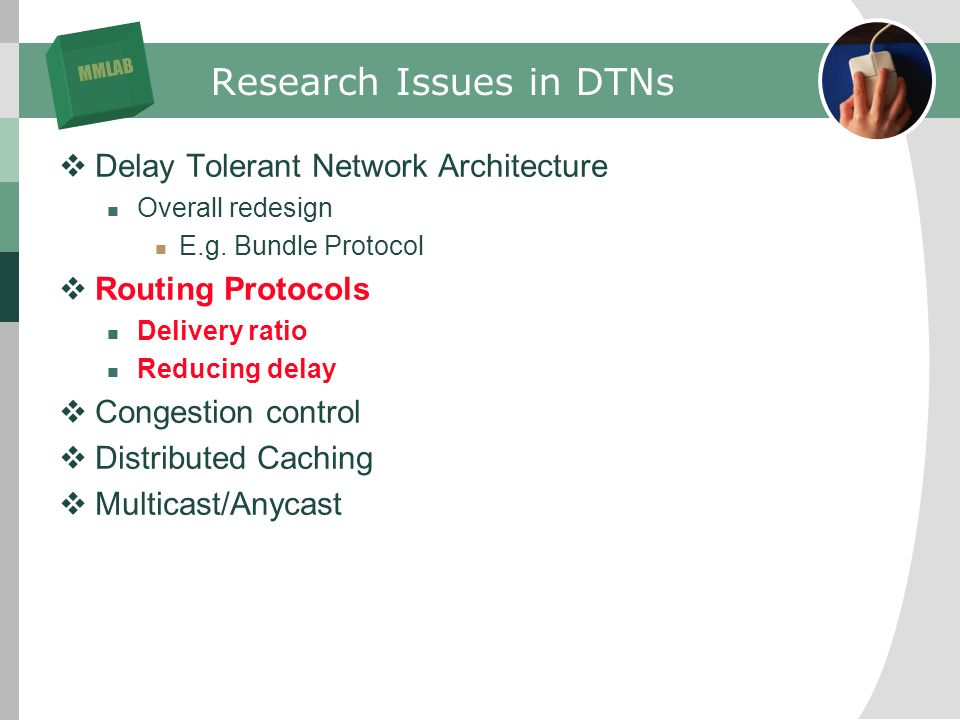 MMLAB Research Issues in DTNs Delay Tolerant Network Architecture Overall redesign E.g.