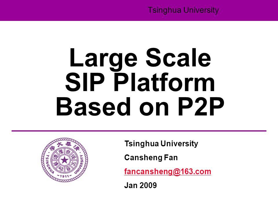 Tsinghua University Large Scale SIP Platform Based on P2P Tsinghua University Cansheng Fan fancansheng@163.com Jan 2009
