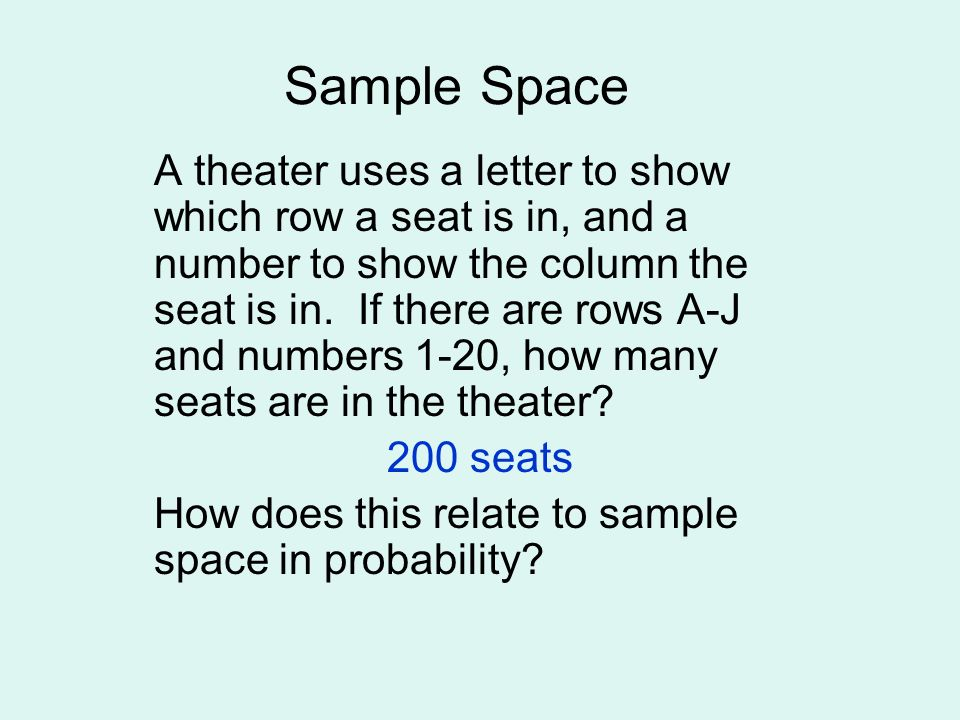 Sample Space is the set of all possible outcomes of a situation If the theater has A-J rows and 1- 20 seats, what is the probability you sit in any seat in row D.