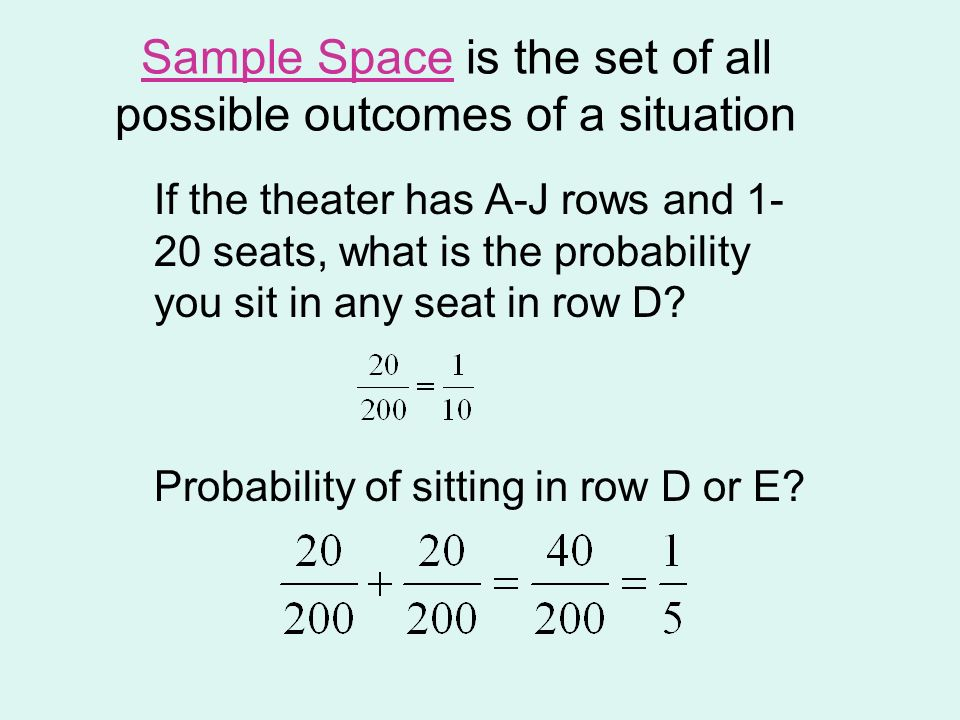 Sample Space is the set of all possible outcomes of a situation If the theater has A-J rows and 1- 20 seats, what is the probability you sit in any se