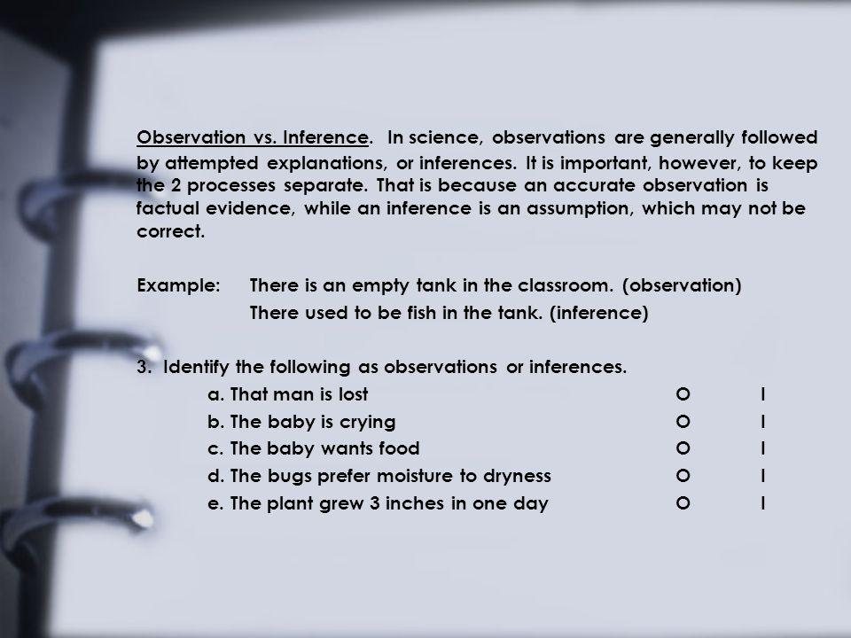 Observation vs. Inference. In science, observations are generally followed by attempted explanations, or inferences. It is important, however, to keep