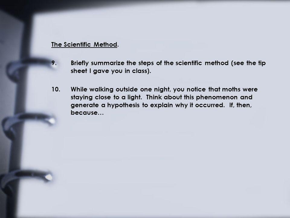 The Scientific Method. 9.Briefly summarize the steps of the scientific method (see the tip sheet I gave you in class). 10.While walking outside one ni
