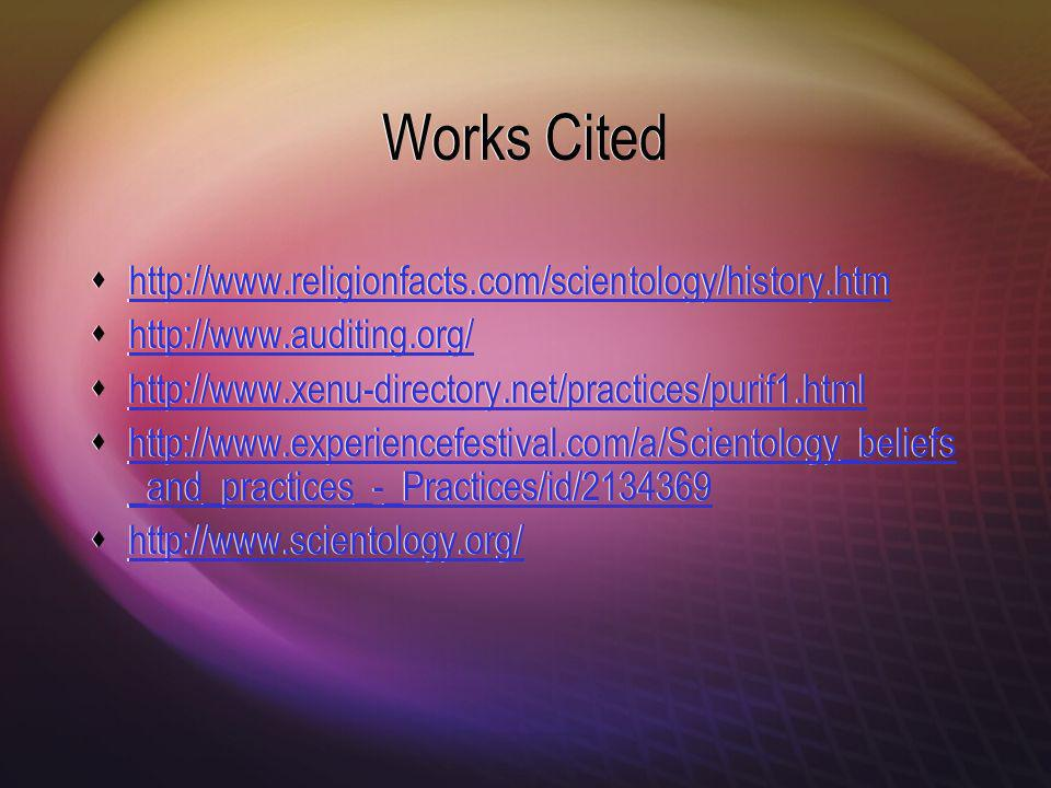 Works Cited http://www.religionfacts.com/scientology/history.htm http://www.auditing.org/ http://www.xenu-directory.net/practices/purif1.html http://www.experiencefestival.com/a/Scientology_beliefs _and_practices_-_Practices/id/2134369 http://www.experiencefestival.com/a/Scientology_beliefs _and_practices_-_Practices/id/2134369 http://www.scientology.org/ http://www.religionfacts.com/scientology/history.htm http://www.auditing.org/ http://www.xenu-directory.net/practices/purif1.html http://www.experiencefestival.com/a/Scientology_beliefs _and_practices_-_Practices/id/2134369 http://www.experiencefestival.com/a/Scientology_beliefs _and_practices_-_Practices/id/2134369 http://www.scientology.org/