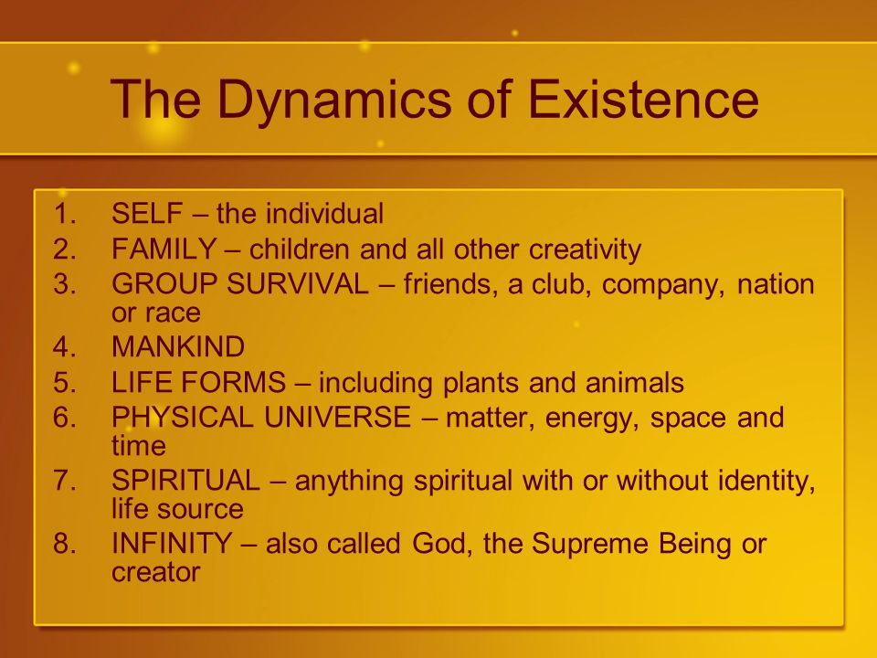 The Dynamics of Existence 1.SELF – the individual 2.FAMILY – children and all other creativity 3.GROUP SURVIVAL – friends, a club, company, nation or race 4.MANKIND 5.LIFE FORMS – including plants and animals 6.PHYSICAL UNIVERSE – matter, energy, space and time 7.SPIRITUAL – anything spiritual with or without identity, life source 8.INFINITY – also called God, the Supreme Being or creator