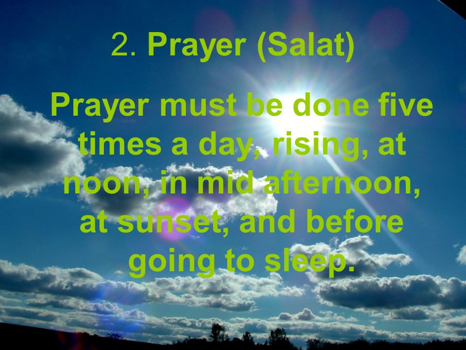 2. Prayer (Salat) Prayer must be done five times a day, rising, at noon, in mid afternoon, at sunset, and before going to sleep.
