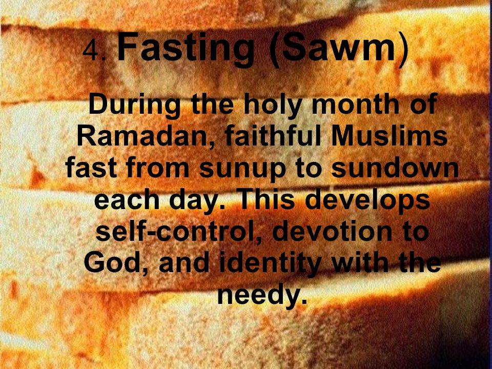 4. Fasting (Sawm) During the holy month of Ramadan, faithful Muslims fast from sunup to sundown each day. This develops self-control, devotion to God,