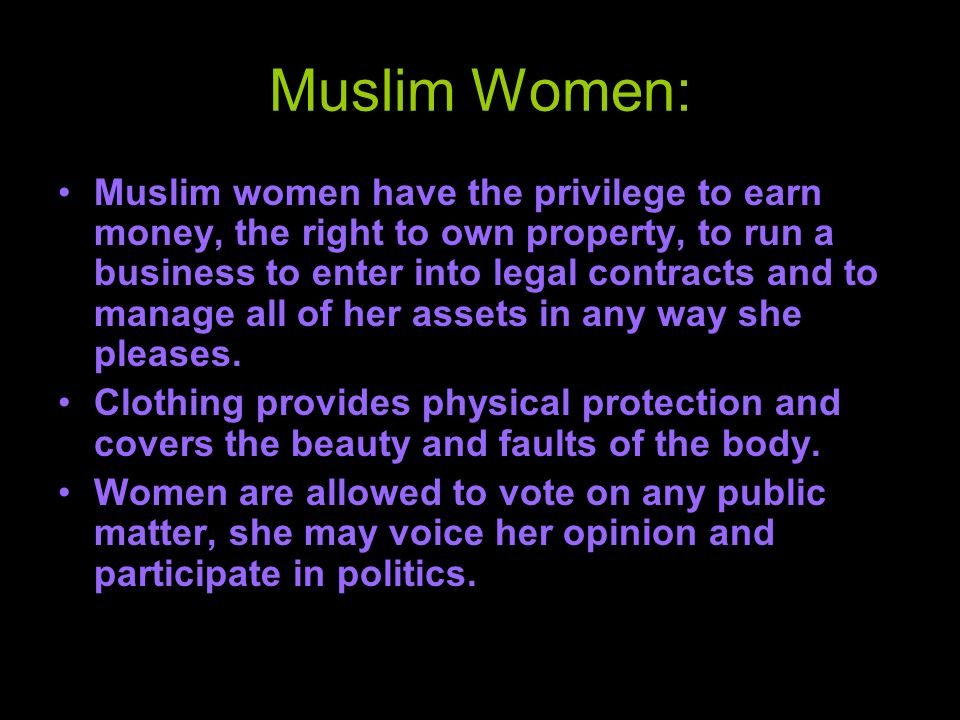 Muslim Women: Muslim women have the privilege to earn money, the right to own property, to run a business to enter into legal contracts and to manage all of her assets in any way she pleases.