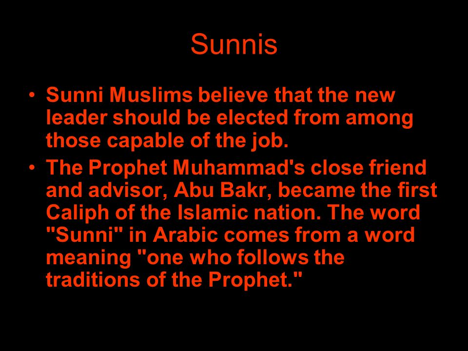 Sunnis Sunni Muslims believe that the new leader should be elected from among those capable of the job.