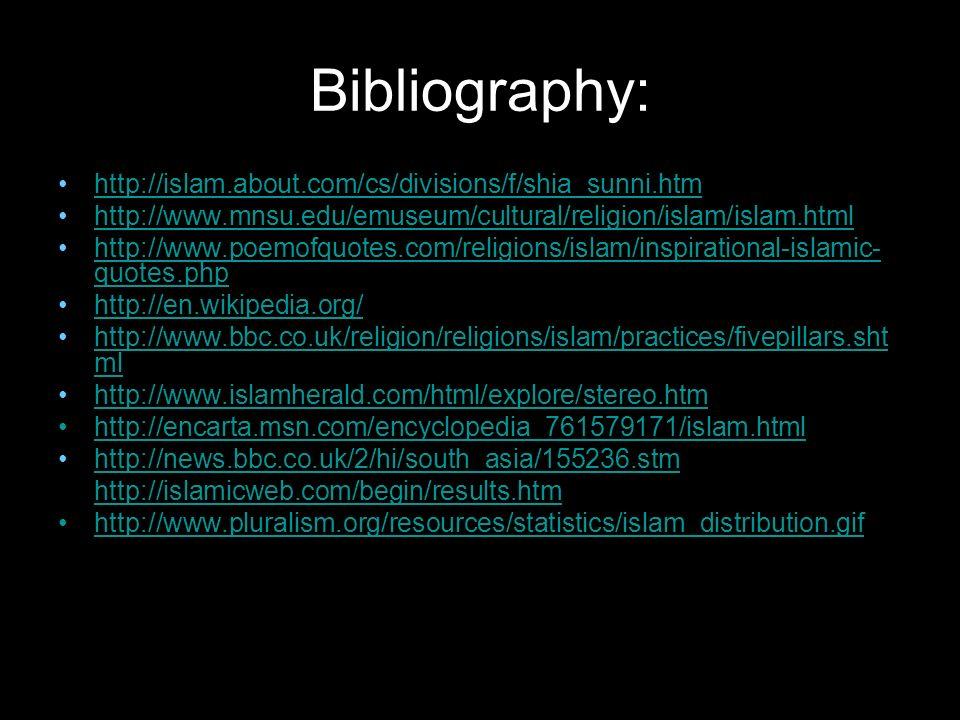 Bibliography: http://islam.about.com/cs/divisions/f/shia_sunni.htm http://www.mnsu.edu/emuseum/cultural/religion/islam/islam.html http://www.poemofquotes.com/religions/islam/inspirational-islamic- quotes.phphttp://www.poemofquotes.com/religions/islam/inspirational-islamic- quotes.php http://en.wikipedia.org/ http://www.bbc.co.uk/religion/religions/islam/practices/fivepillars.sht mlhttp://www.bbc.co.uk/religion/religions/islam/practices/fivepillars.sht ml http://www.islamherald.com/html/explore/stereo.htm http://encarta.msn.com/encyclopedia_761579171/islam.html http://news.bbc.co.uk/2/hi/south_asia/155236.stm http://islamicweb.com/begin/results.htm http://www.pluralism.org/resources/statistics/islam_distribution.gif
