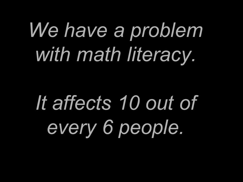 We have a problem with math literacy. It affects 10 out of every 6 people.